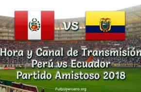 Perú vs Ecuador Hora y Canal de Transmisión Amistoso 2018