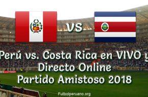 Perú vs. Costa Rica en VIVO y Directo Partido Amistoso 2018